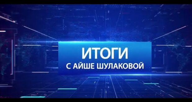 «Итоги с Айше Шулаковой» 15.05.21