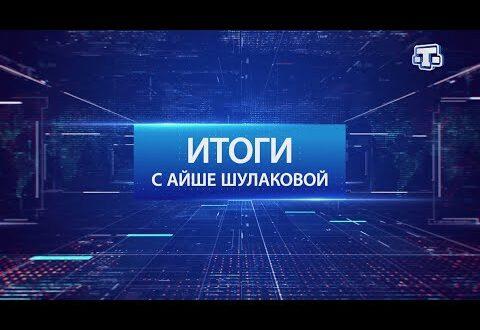 «Итоги с Айше Шулаковой» 05.09.21